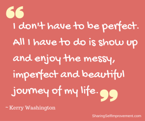 I don't have to be perfect. All I have to do is show up and enjoy the messy, imperfect and beautiful journey of my life.